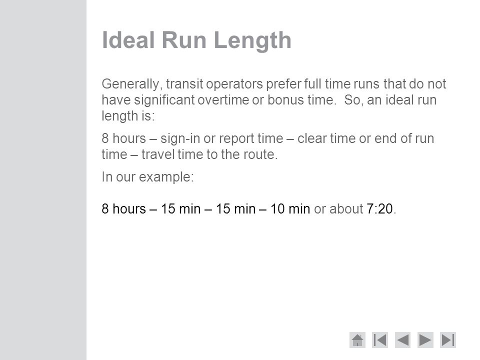 Ideal Run Length Generally, transit operators prefer full time runs that do not have significant overtime or bonus time.