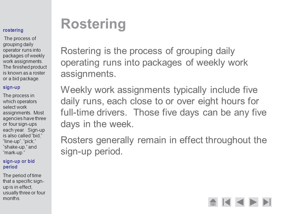 Rostering Rostering is the process of grouping daily operating runs into packages of weekly work assignments.