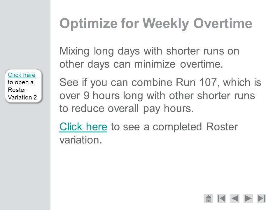 Click here Click here to open a Roster Variation 2 Optimize for Weekly Overtime Mixing long days with shorter runs on other days can minimize overtime.
