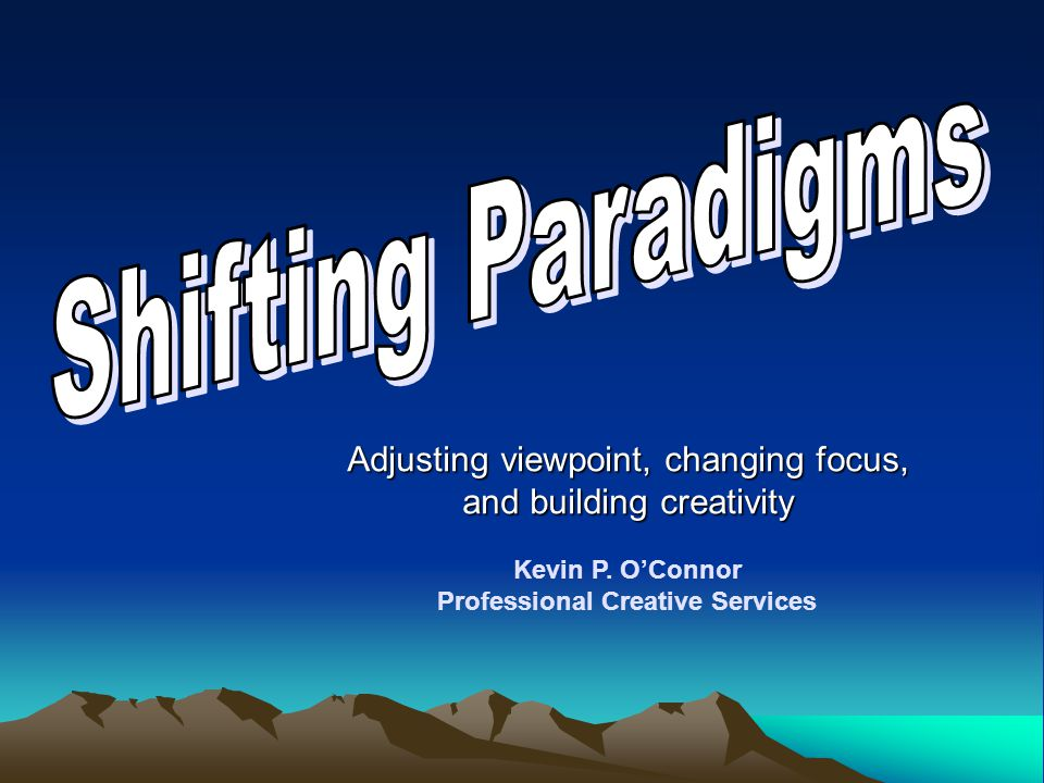 Adjusting viewpoint, changing focus, and building creativity Kevin P. O'Connor Professional Creative Services