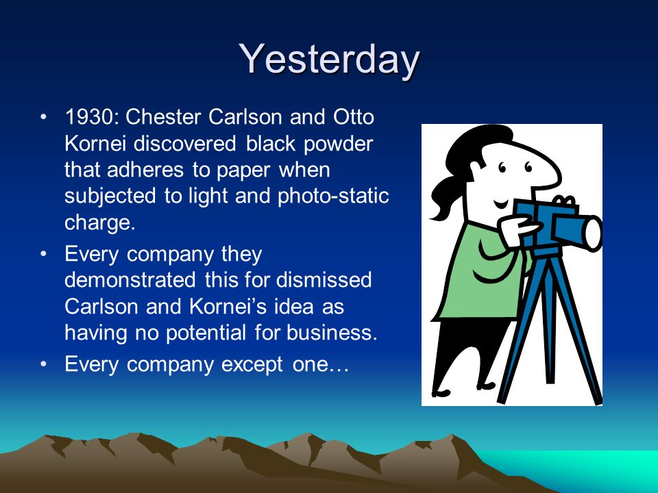 Yesterday 1930: Chester Carlson and Otto Kornei discovered black powder that adheres to paper when subjected to light and photo-static charge. Every c