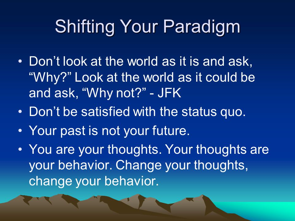 """Shifting Your Paradigm Don't look at the world as it is and ask, """"Why?"""" Look at the world as it could be and ask, """"Why not?"""" - JFK Don't be satisfied"""