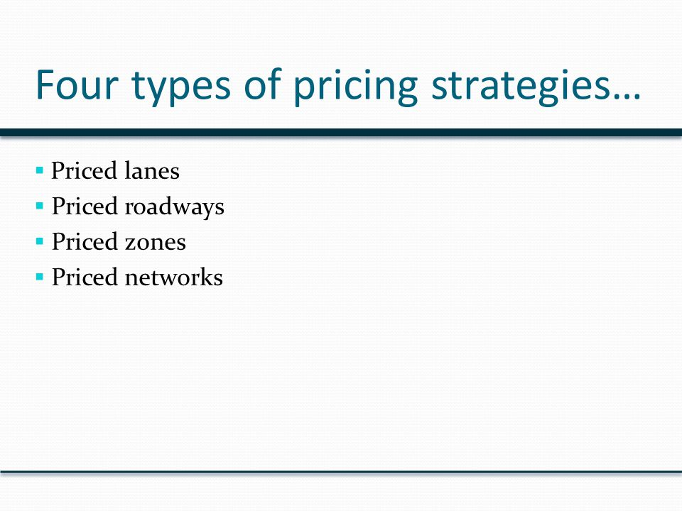 Four types of pricing strategies…  Priced lanes  Priced roadways  Priced zones  Priced networks