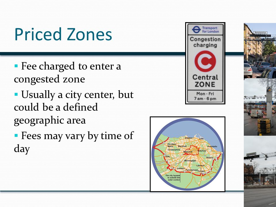 Priced Zones  Fee charged to enter a congested zone  Usually a city center, but could be a defined geographic area  Fees may vary by time of day