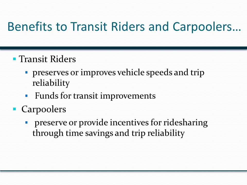 Benefits to Transit Riders and Carpoolers…  Transit Riders  preserves or improves vehicle speeds and trip reliability  Funds for transit improvements  Carpoolers  preserve or provide incentives for ridesharing through time savings and trip reliability