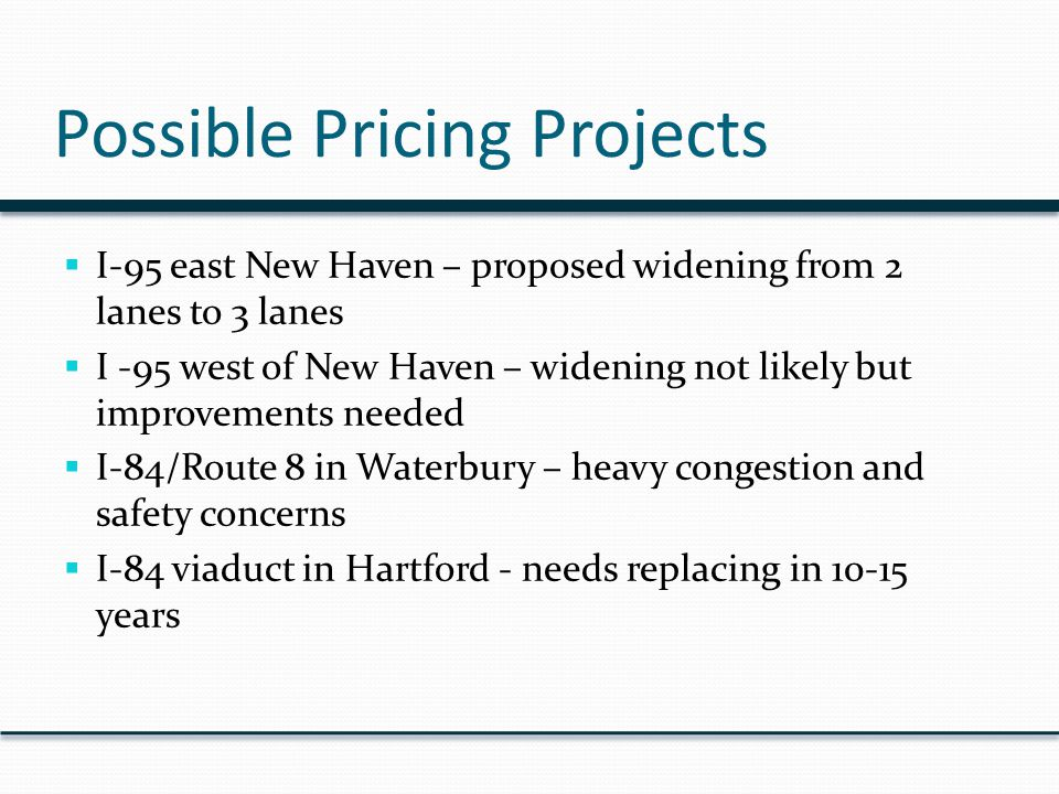 Possible Pricing Projects  I-95 east New Haven – proposed widening from 2 lanes to 3 lanes  I -95 west of New Haven – widening not likely but improvements needed  I-84/Route 8 in Waterbury – heavy congestion and safety concerns  I-84 viaduct in Hartford - needs replacing in 10-15 years