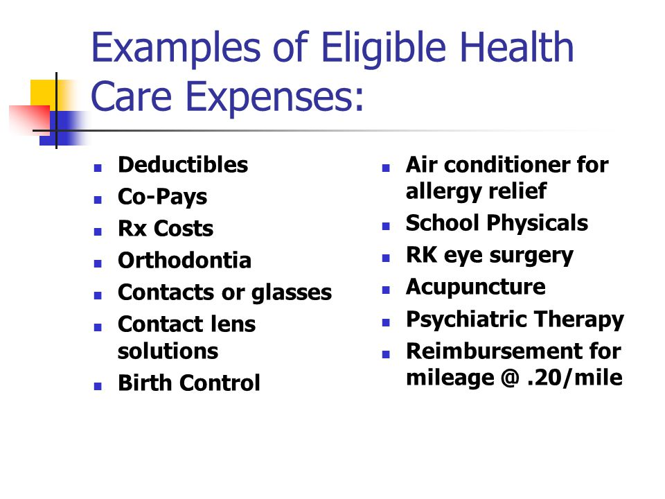 Examples of Eligible Health Care Expenses: Deductibles Co-Pays Rx Costs Orthodontia Contacts or glasses Contact lens solutions Birth Control Air conditioner for allergy relief School Physicals RK eye surgery Acupuncture Psychiatric Therapy Reimbursement for mileage @.20/mile