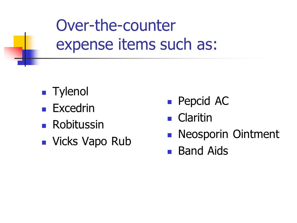 Over-the-counter expense items such as: Tylenol Excedrin Robitussin Vicks Vapo Rub Pepcid AC Claritin Neosporin Ointment Band Aids