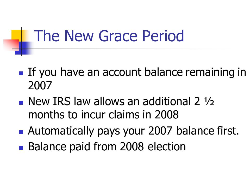The New Grace Period If you have an account balance remaining in 2007 New IRS law allows an additional 2 ½ months to incur claims in 2008 Automatically pays your 2007 balance first.