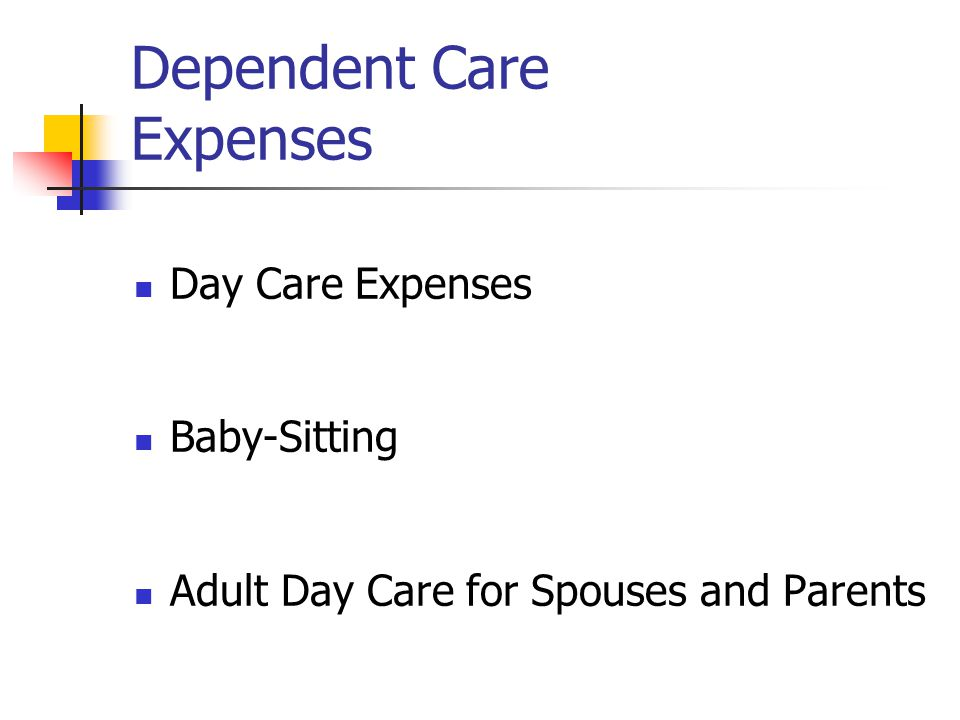 Dependent Care Expenses Day Care Expenses Baby-Sitting Adult Day Care for Spouses and Parents