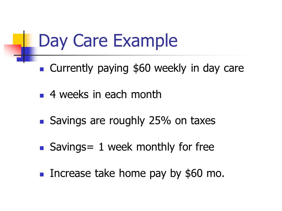 Day Care Example Currently paying $60 weekly in day care 4 weeks in each month Savings are roughly 25% on taxes Savings= 1 week monthly for free Increase take home pay by $60 mo.