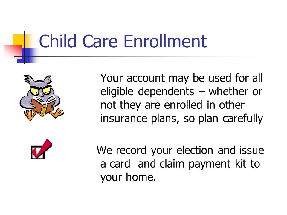 Child Care Enrollment Your account may be used for all eligible dependents – whether or not they are enrolled in other insurance plans, so plan carefully We record your election and issue a card and claim payment kit to your home.