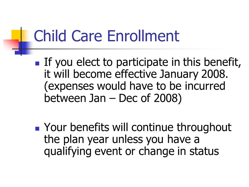 Child Care Enrollment If you elect to participate in this benefit, it will become effective January 2008.
