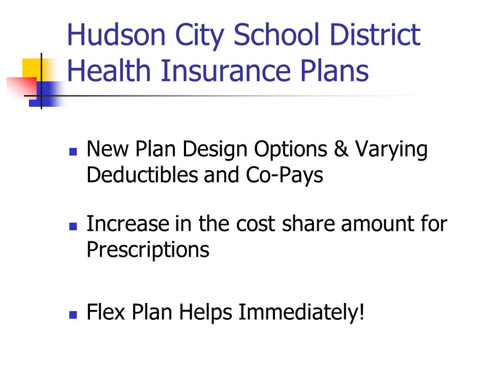 Hudson City School District Health Insurance Plans New Plan Design Options & Varying Deductibles and Co-Pays Increase in the cost share amount for Prescriptions Flex Plan Helps Immediately!