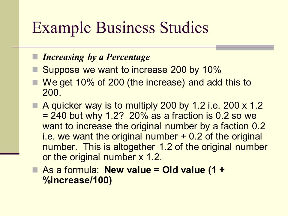 Example Business Studies Increasing by a Percentage Suppose we want to increase 200 by 10% We get 10% of 200 (the increase) and add this to 200.