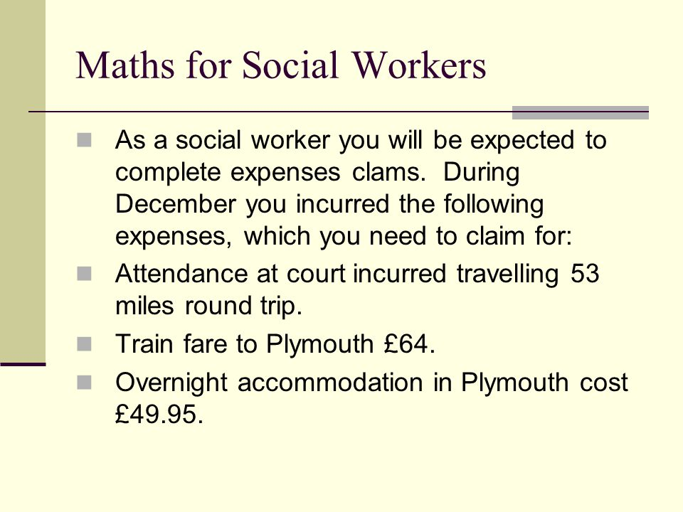 Maths for Social Workers As a social worker you will be expected to complete expenses clams.