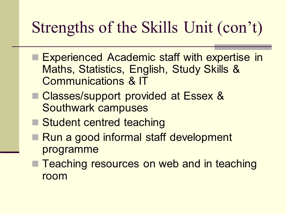 SWOT – Weaknesses of Skills Unit Lack of office space in Caxton House Room usage for support classes - shared Limited access for disabled students Lack of IT equipment in teaching rooms Turn over of staff Training & mentoring takes up a lot of time