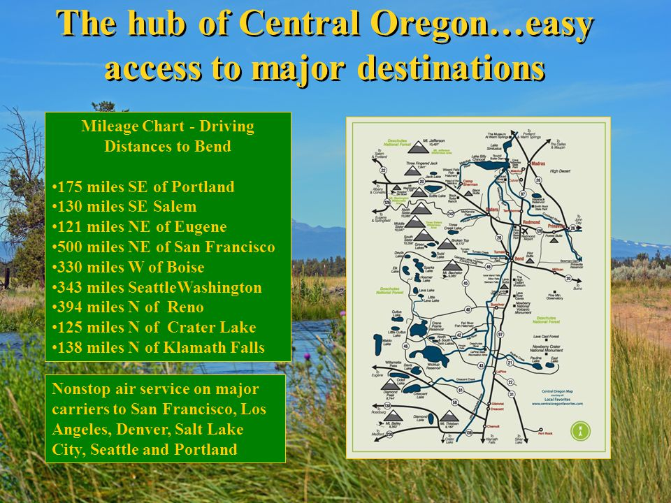The hub of Central Oregon…easy access to major destinations Mileage Chart - Driving Distances to Bend 175 miles SE of Portland 130 miles SE Salem 121