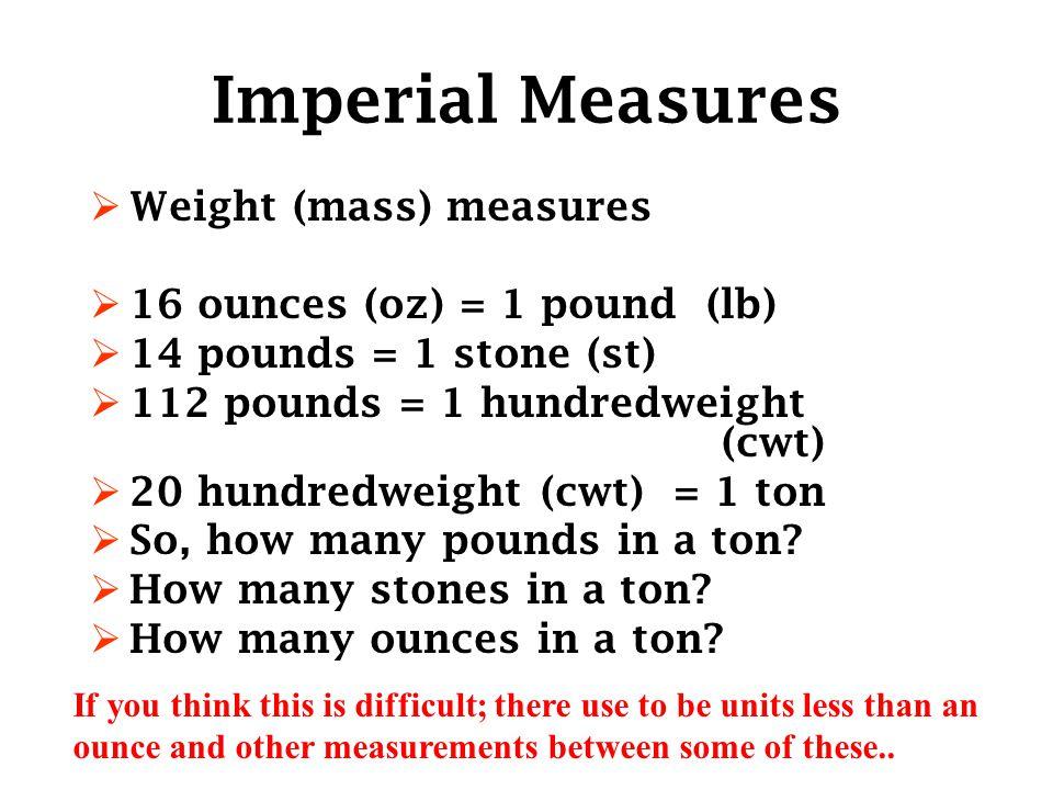 Imperial Measures  Weight (mass) measures  16 ounces (oz) = 1 pound (lb)  14 pounds = 1 stone (st)  112 pounds = 1 hundredweight (cwt)  20 hundredweight (cwt) = 1 ton  So, how many pounds in a ton.