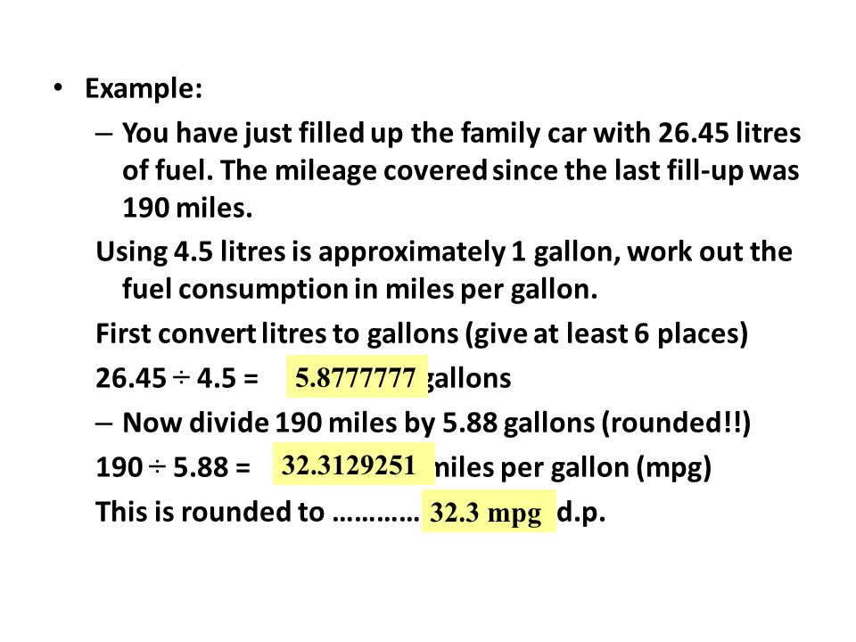 Example: – You have just filled up the family car with 26.45 litres of fuel. The mileage covered since the last fill-up was 190 miles. Using 4.5 litre