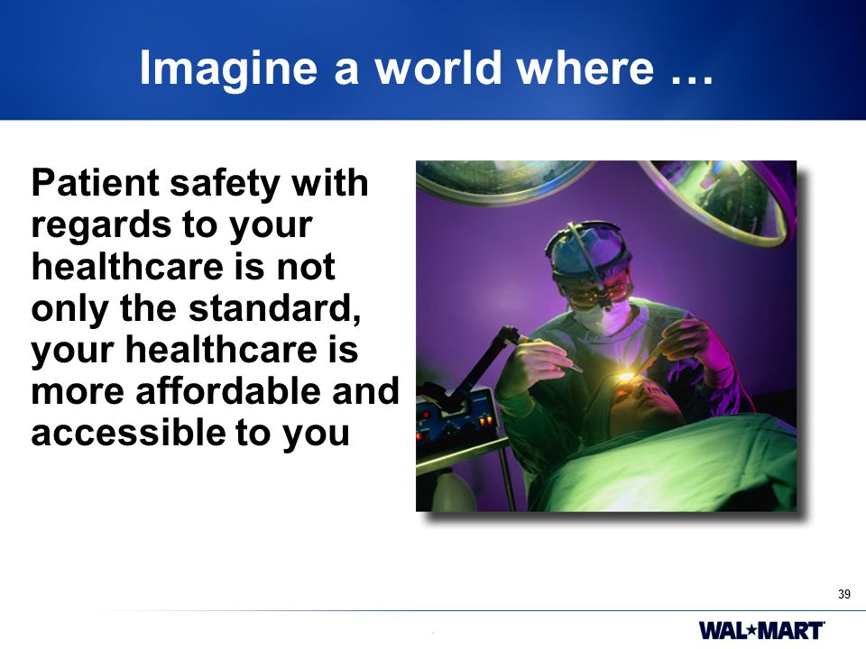 39. Imagine a world where … Patient safety with regards to your healthcare is not only the standard, your healthcare is more affordable and accessible