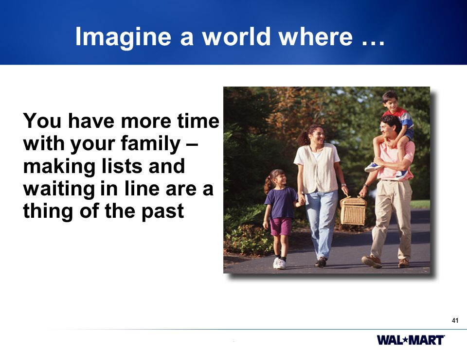 41. Imagine a world where … You have more time with your family – making lists and waiting in line are a thing of the past