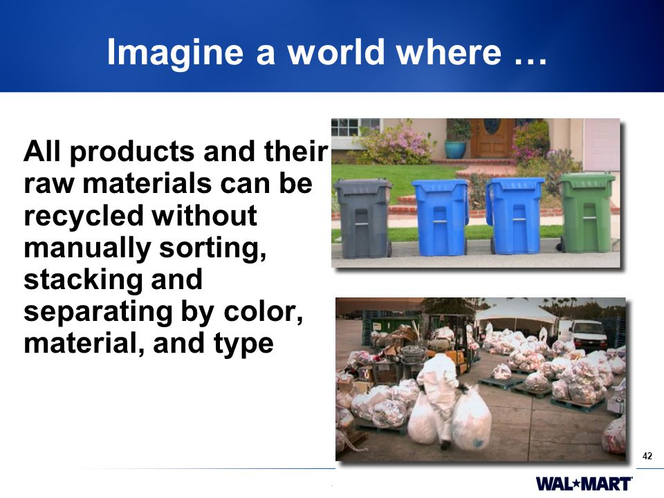 42. Imagine a world where … All products and their raw materials can be recycled without manually sorting, stacking and separating by color, material,