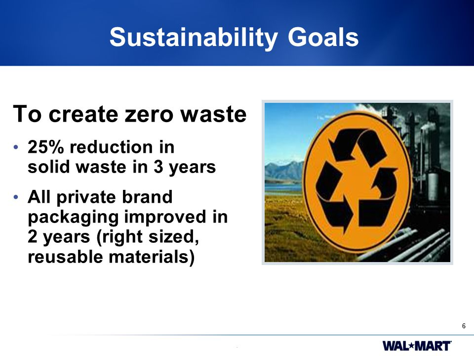6. Sustainability Goals To create zero waste 25% reduction in solid waste in 3 years All private brand packaging improved in 2 years (right sized, reu