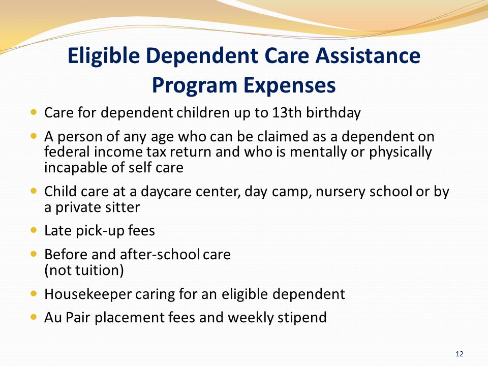 Eligible Dependent Care Assistance Program Expenses Care for dependent children up to 13th birthday A person of any age who can be claimed as a depend