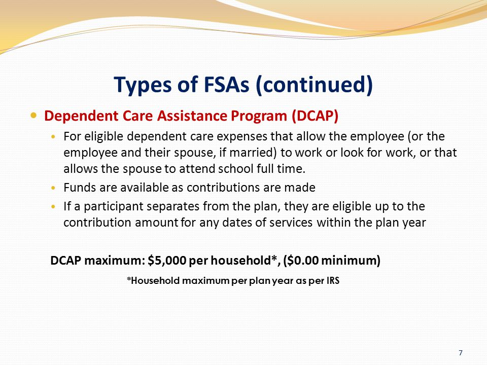 Types of FSAs (continued) Dependent Care Assistance Program (DCAP) For eligible dependent care expenses that allow the employee (or the employee and t