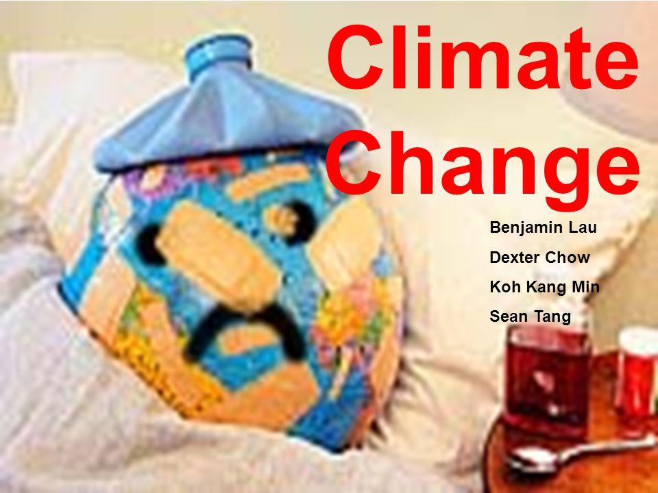 Climate Change Benjamin Lau Dexter Chow Koh Kang Min Sean Tang