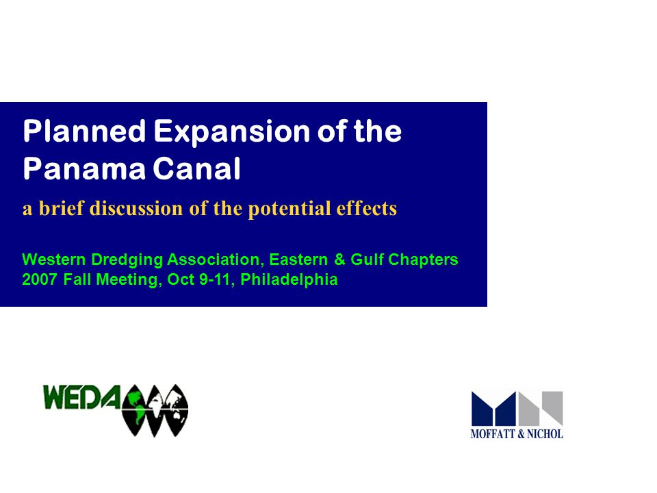 Planned Expansion of the Panama Canal a brief discussion of the potential effects Western Dredging Association, Eastern & Gulf Chapters 2007 Fall Meeting, Oct 9-11, Philadelphia