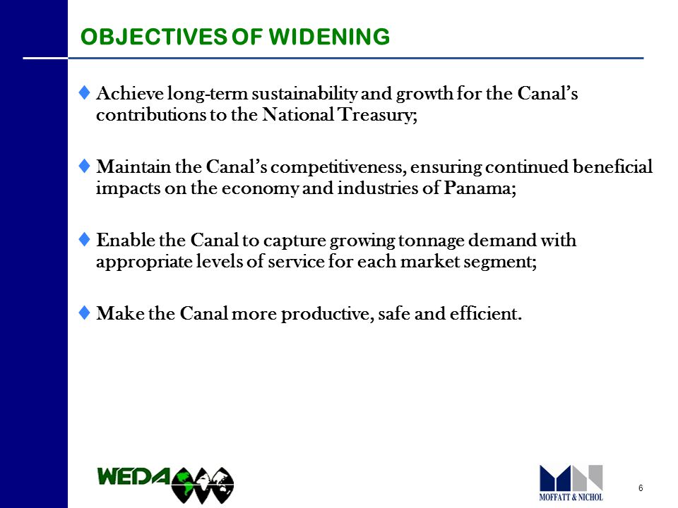6 OBJECTIVES OF WIDENING  Achieve long-term sustainability and growth for the Canal's contributions to the National Treasury;  Maintain the Canal's competitiveness, ensuring continued beneficial impacts on the economy and industries of Panama;  Enable the Canal to capture growing tonnage demand with appropriate levels of service for each market segment;  Make the Canal more productive, safe and efficient.