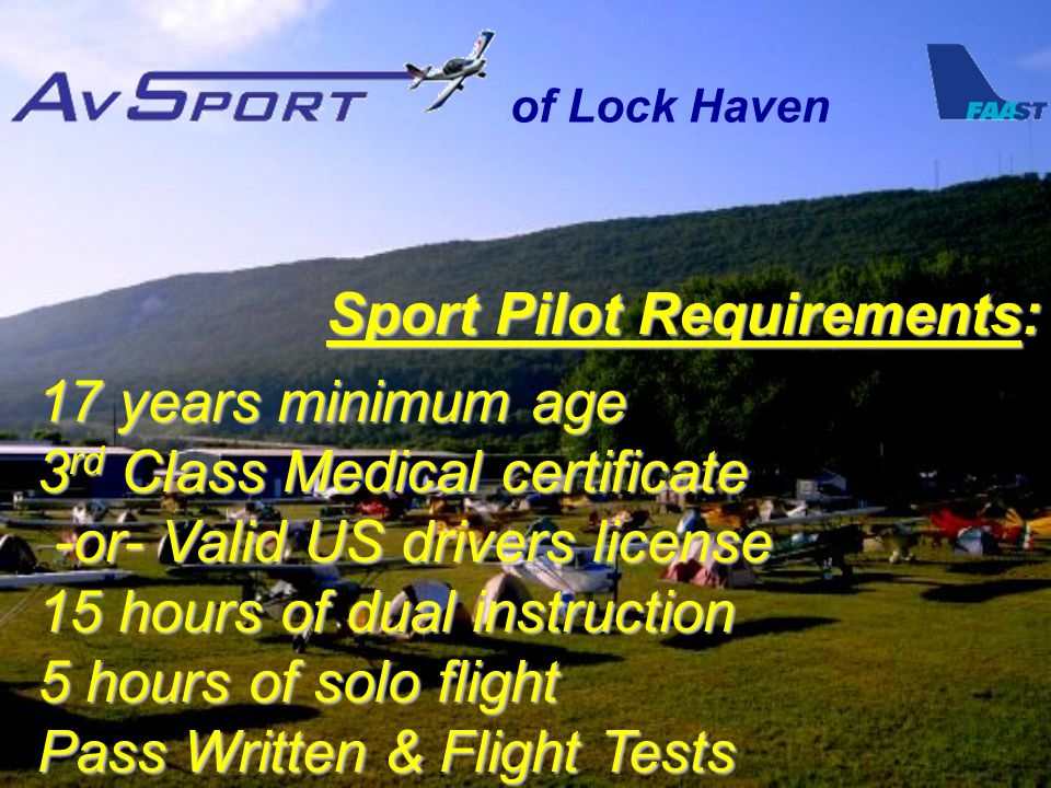 of Lock Haven Sport Pilot Requirements: 17 years minimum age 3 rd Class Medical certificate -or- Valid US drivers license 15 hours of dual instruction 5 hours of solo flight Pass Written & Flight Tests