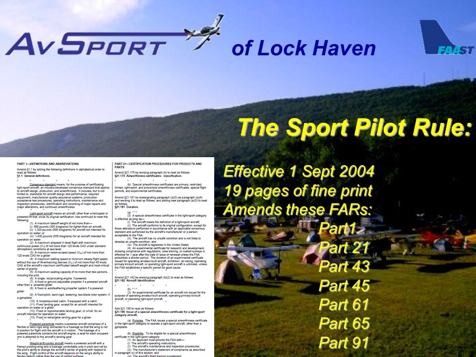of Lock Haven The Sport Pilot Rule: Effective 1 Sept 2004 19 pages of fine print Amends these FARs: Part1 Part 21 Part 43 Part 45 Part 61 Part 65 Part 91