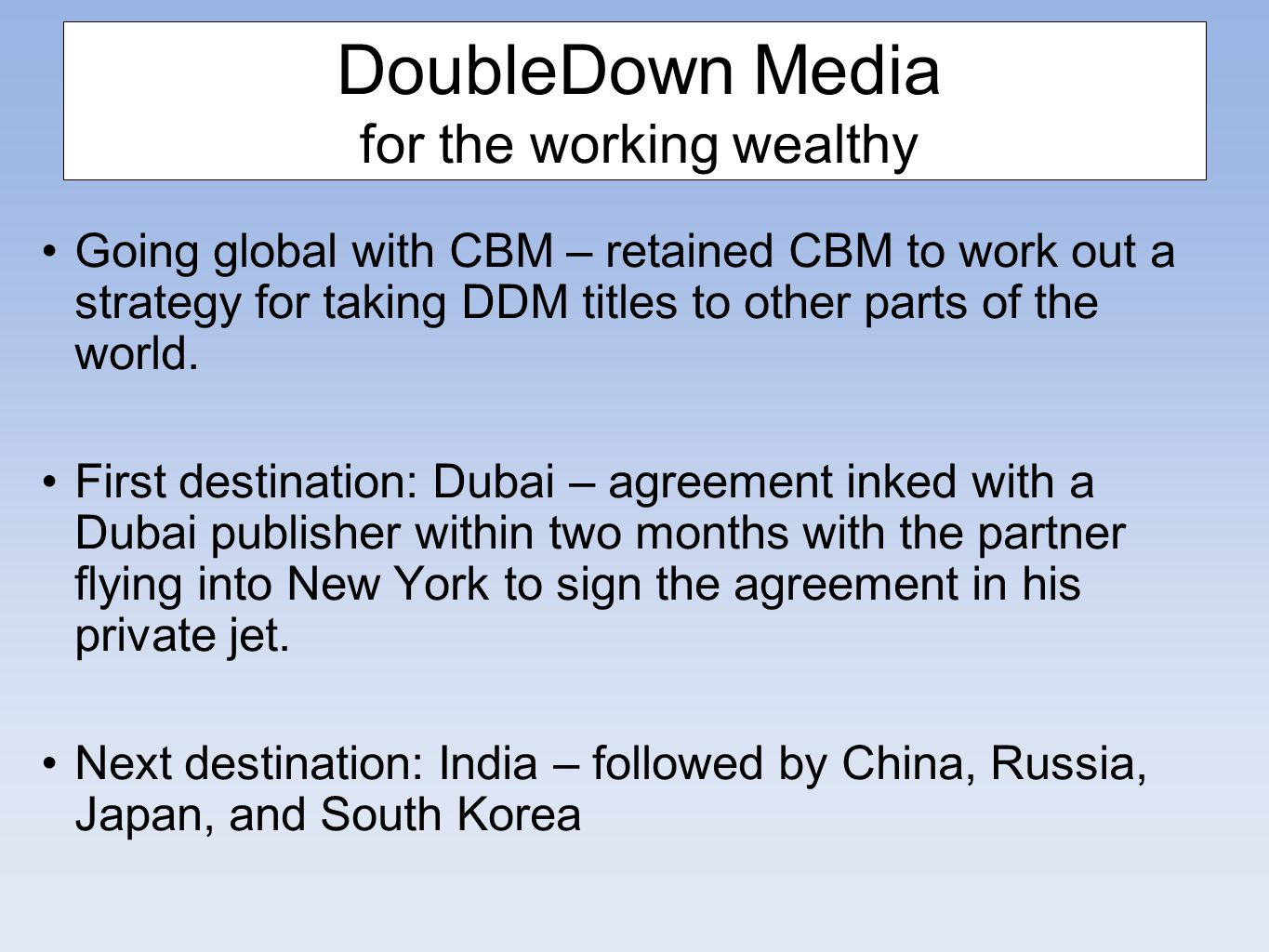 DoubleDown Media for the working wealthy Going global with CBM – retained CBM to work out a strategy for taking DDM titles to other parts of the world.