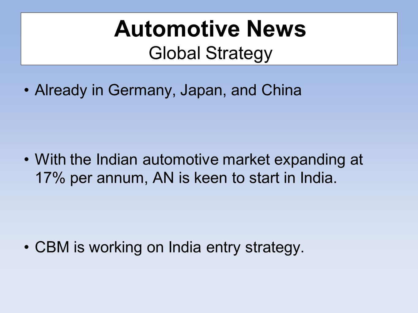 Automotive News Global Strategy Already in Germany, Japan, and China With the Indian automotive market expanding at 17% per annum, AN is keen to start in India.
