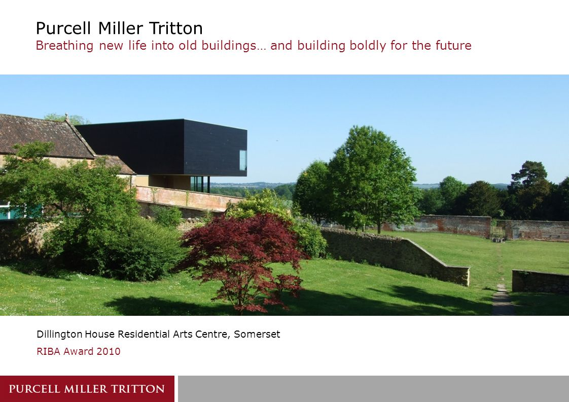 Purcell Miller Tritton Breathing new life into old buildings… and building boldly for the future Dillington House Residential Arts Centre, Somerset RIBA Award 2010