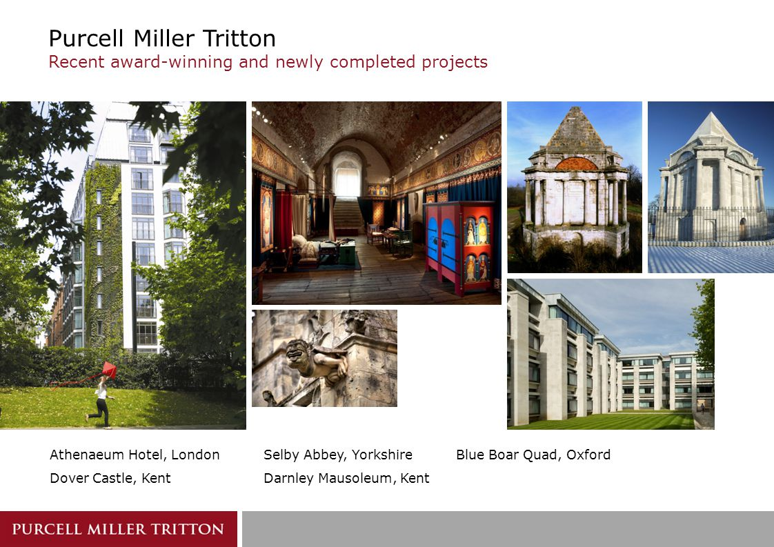 Purcell Miller Tritton Recent award-winning and newly completed projects Selby Abbey, Yorkshire Darnley Mausoleum, Kent Athenaeum Hotel, London Dover Castle, Kent Blue Boar Quad, Oxford