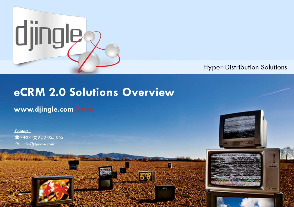 1 Djingle eCRM2.0 Solutions Overview – version 3.2 eCRM 2.0 Solutions Overview www.djingle.com/ecrm Hyper-Distribution Solutions Contact :  : +33 (0)9 52 055 055  : info@djingle.com