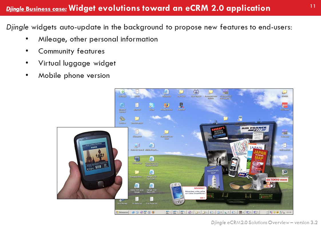 11 Djingle eCRM2.0 Solutions Overview – version 3.2 Djingle widgets auto-update in the background to propose new features to end-users: Mileage, other personal information Community features Virtual luggage widget Mobile phone version Djingle Business case: Widget evolutions toward an eCRM 2.0 application