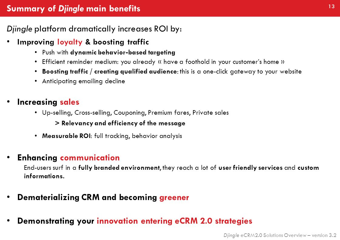 13 Djingle eCRM2.0 Solutions Overview – version 3.2 Djingle platform dramatically increases ROI by: Improving loyalty & boosting traffic Push with dynamic behavior-based targeting Efficient reminder medium: you already « have a foothold in your customer's home » Boosting traffic / creating qualified audience: this is a one-click gateway to your website Anticipating emailing decline Increasing sales Up-selling, Cross-selling, Couponing, Premium fares, Private sales > Relevancy and efficiency of the message Measurable ROI: full tracking, behavior analysis Enhancing communication End-users surf in a fully branded environment, they reach a lot of user friendly services and custom informations.
