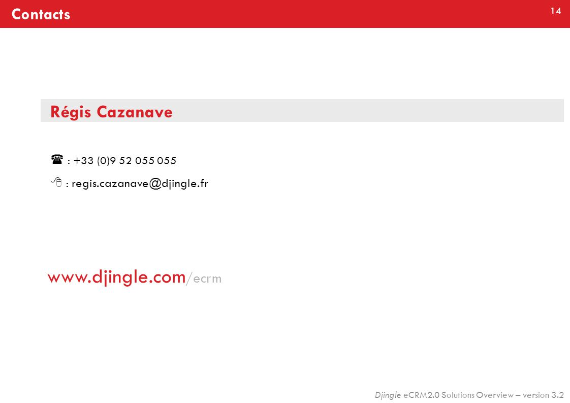 14 Djingle eCRM2.0 Solutions Overview – version 3.2 Régis Cazanave  : +33 (0)9 52 055 055  : regis.cazanave@djingle.fr Contacts www.djingle.com /ecrm
