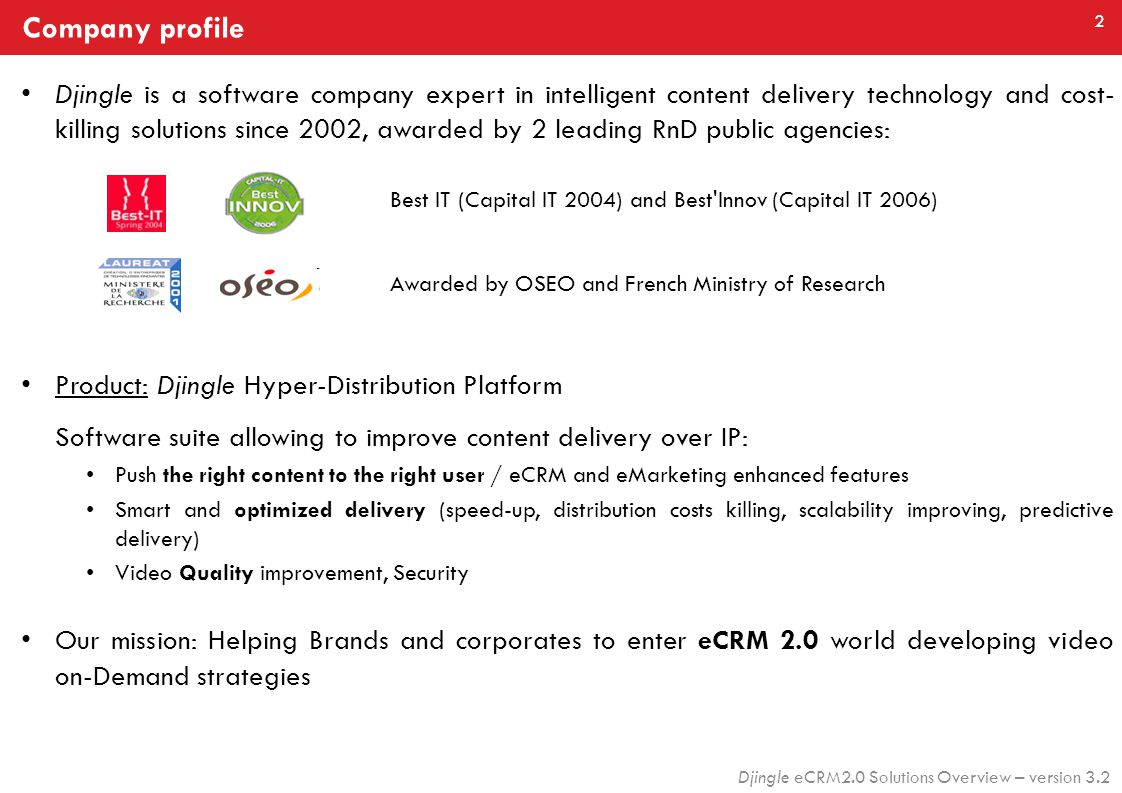 2 Djingle eCRM2.0 Solutions Overview – version 3.2 Company profile Best IT (Capital IT 2004) and Best Innov (Capital IT 2006) Djingle is a software company expert in intelligent content delivery technology and cost- killing solutions since 2002, awarded by 2 leading RnD public agencies: Product: Djingle Hyper-Distribution Platform Software suite allowing to improve content delivery over IP: Push the right content to the right user / eCRM and eMarketing enhanced features Smart and optimized delivery (speed-up, distribution costs killing, scalability improving, predictive delivery) Video Quality improvement, Security Our mission: Helping Brands and corporates to enter eCRM 2.0 world developing video on-Demand strategies Awarded by OSEO and French Ministry of Research