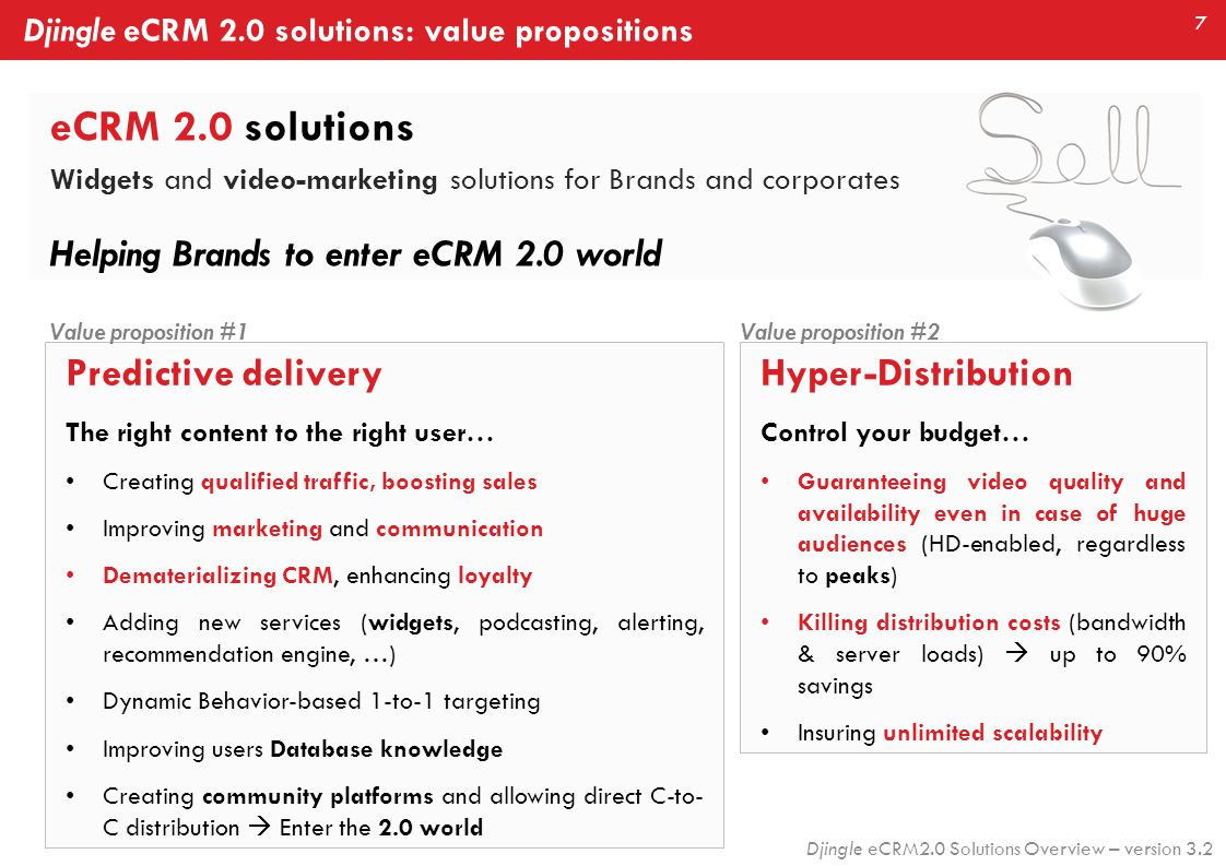7 Djingle eCRM2.0 Solutions Overview – version 3.2 eCRM 2.0 solutions Widgets and video-marketing solutions for Brands and corporates Helping Brands to enter eCRM 2.0 world Djingle eCRM 2.0 solutions: value propositions Hyper-Distribution Control your budget… Guaranteeing video quality and availability even in case of huge audiences (HD-enabled, regardless to peaks) Killing distribution costs (bandwidth & server loads)  up to 90% savings Insuring unlimited scalability Value proposition #2 Predictive delivery The right content to the right user… Creating qualified traffic, boosting sales Improving marketing and communication Dematerializing CRM, enhancing loyalty Adding new services (widgets, podcasting, alerting, recommendation engine, …) Dynamic Behavior-based 1-to-1 targeting Improving users Database knowledge Creating community platforms and allowing direct C-to- C distribution  Enter the 2.0 world Value proposition #1