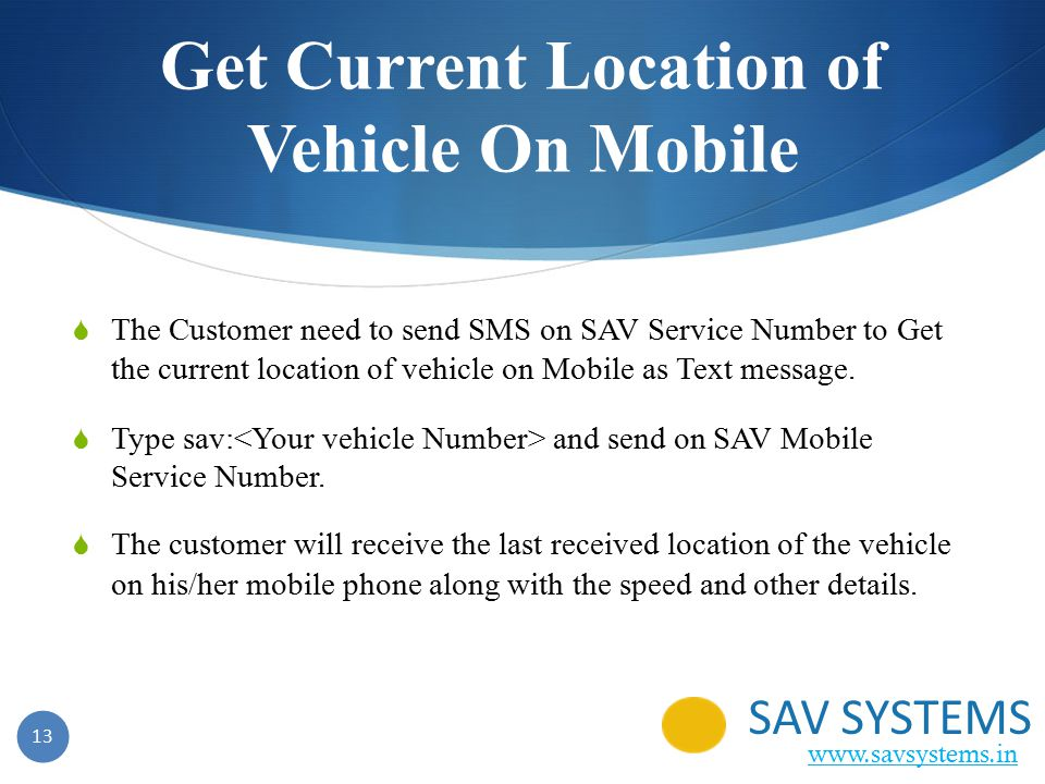 13 Get Current Location of Vehicle On Mobile  The Customer need to send SMS on SAV Service Number to Get the current location of vehicle on Mobile as Text message.