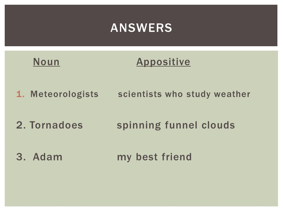  Write the appositive and the noun it identifies. 1.Meteorologists, scientists who study weather, have great jobs. 2. We learned about tornadoes, spi