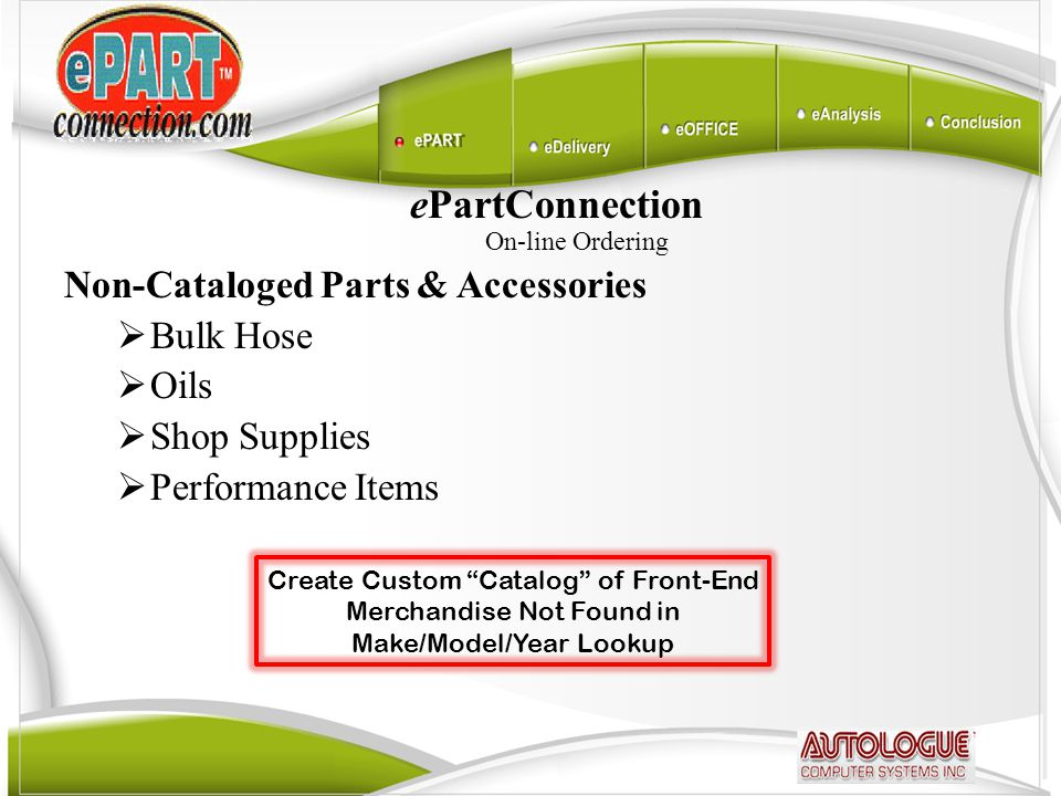 ePartConnection On-line Ordering Non-Cataloged Parts & Accessories  Bulk Hose  Oils  Shop Supplies  Performance Items Create Custom Catalog of Front-End Merchandise Not Found in Make/Model/Year Lookup