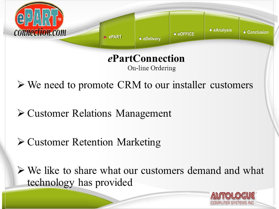 ePartConnection On-line Ordering  We need to promote CRM to our installer customers  Customer Relations Management  Customer Retention Marketing  We like to share what our customers demand and what technology has provided