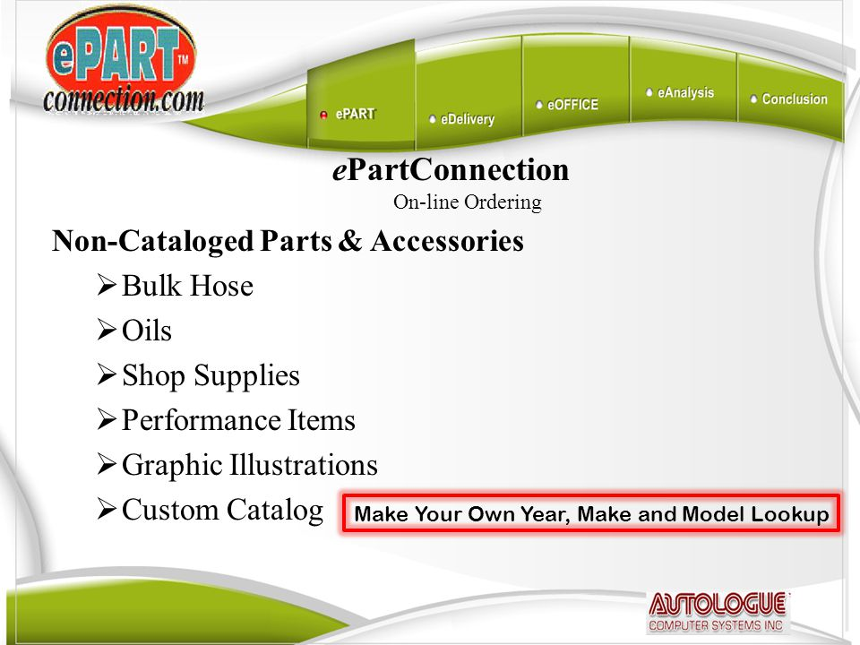 ePartConnection On-line Ordering Non-Cataloged Parts & Accessories  Bulk Hose  Oils  Shop Supplies  Performance Items  Graphic Illustrations  Custom Catalog Make Your Own Year, Make and Model Lookup